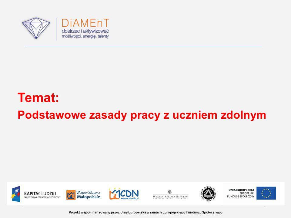 Projekt współfinansowany przez Unię Europejską w ramach Europejskiego Funduszu Społecznego Temat: Podstawowe zasady pracy z uczniem zdolnym