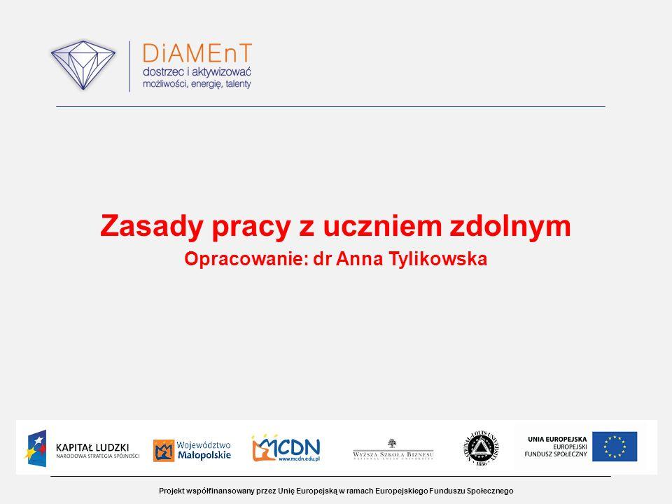 Projekt współfinansowany przez Unię Europejską w ramach Europejskiego Funduszu Społecznego Zasady pracy z uczniem zdolnym Opracowanie: dr Anna Tylikow