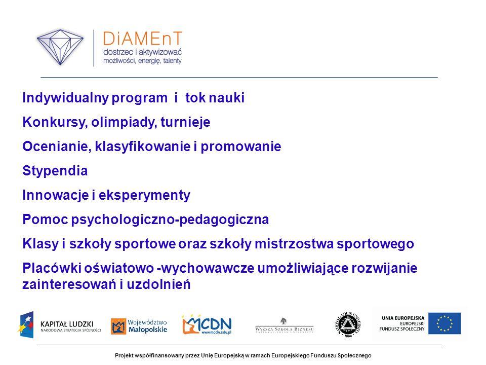 Projekt współfinansowany przez Unię Europejską w ramach Europejskiego Funduszu Społecznego Indywidualny program i tok nauki Konkursy, olimpiady, turnieje Ocenianie, klasyfikowanie i promowanie Stypendia Innowacje i eksperymenty Pomoc psychologiczno-pedagogiczna Klasy i szkoły sportowe oraz szkoły mistrzostwa sportowego Placówki oświatowo -wychowawcze umożliwiające rozwijanie zainteresowań i uzdolnień