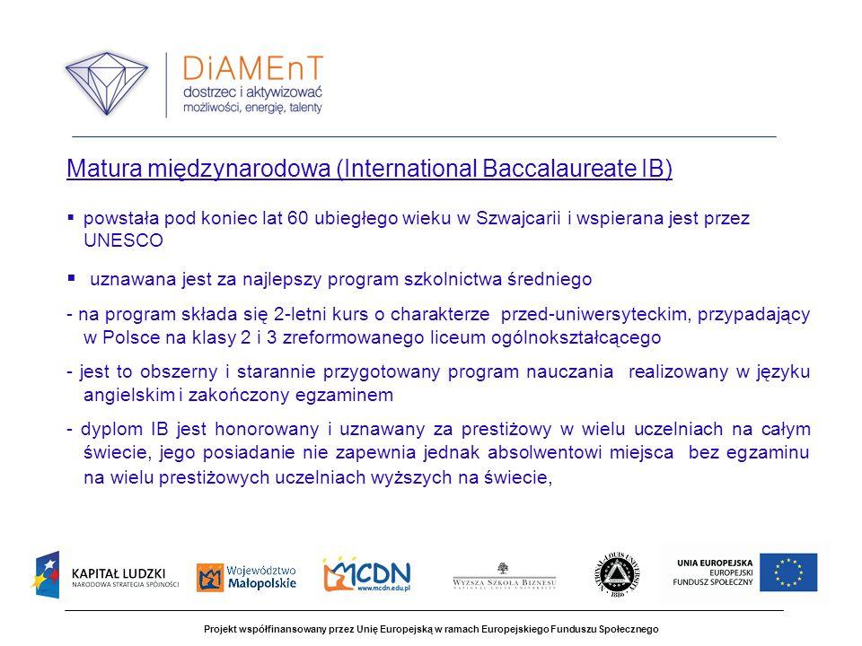 Projekt współfinansowany przez Unię Europejską w ramach Europejskiego Funduszu Społecznego Matura międzynarodowa (International Baccalaureate IB) powstała pod koniec lat 60 ubiegłego wieku w Szwajcarii i wspierana jest przez UNESCO uznawana jest za najlepszy program szkolnictwa średniego - na program składa się 2-letni kurs o charakterze przed-uniwersyteckim, przypadający w Polsce na klasy 2 i 3 zreformowanego liceum ogólnokształcącego - jest to obszerny i starannie przygotowany program nauczania realizowany w języku angielskim i zakończony egzaminem - dyplom IB jest honorowany i uznawany za prestiżowy w wielu uczelniach na całym świecie, jego posiadanie nie zapewnia jednak absolwentowi miejsca bez egzaminu na wielu prestiżowych uczelniach wyższych na świecie,