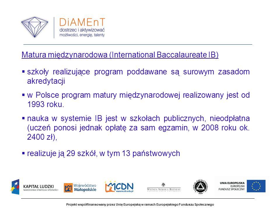 Projekt współfinansowany przez Unię Europejską w ramach Europejskiego Funduszu Społecznego Matura międzynarodowa (International Baccalaureate IB) szkoły realizujące program poddawane są surowym zasadom akredytacji w Polsce program matury międzynarodowej realizowany jest od 1993 roku.
