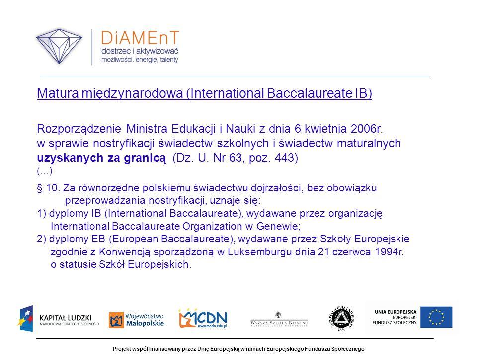 Projekt współfinansowany przez Unię Europejską w ramach Europejskiego Funduszu Społecznego Matura międzynarodowa (International Baccalaureate IB) Rozporządzenie Ministra Edukacji i Nauki z dnia 6 kwietnia 2006r.