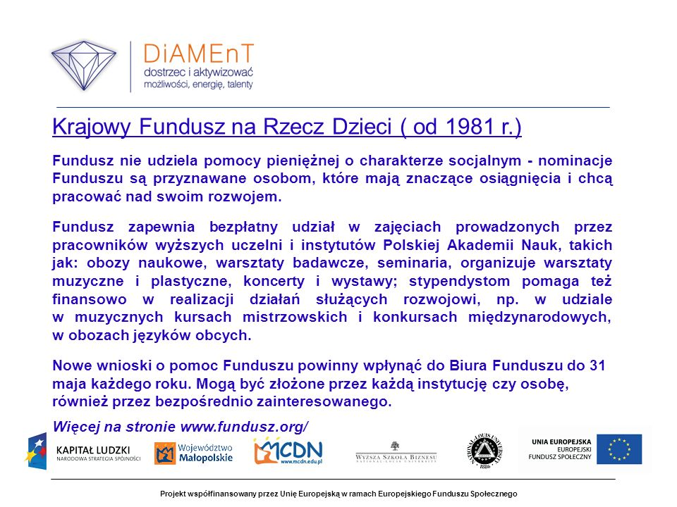Projekt współfinansowany przez Unię Europejską w ramach Europejskiego Funduszu Społecznego Krajowy Fundusz na Rzecz Dzieci ( od 1981 r.) Fundusz nie udziela pomocy pieniężnej o charakterze socjalnym - nominacje Funduszu są przyznawane osobom, które mają znaczące osiągnięcia i chcą pracować nad swoim rozwojem.