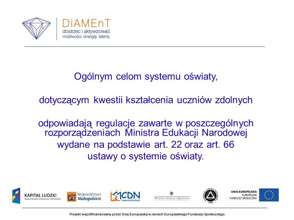 Projekt współfinansowany przez Unię Europejską w ramach Europejskiego Funduszu Społecznego Ogólnym celom systemu oświaty, dotyczącym kwestii kształcenia uczniów zdolnych odpowiadają regulacje zawarte w poszczególnych rozporządzeniach Ministra Edukacji Narodowej wydane na podstawie art.