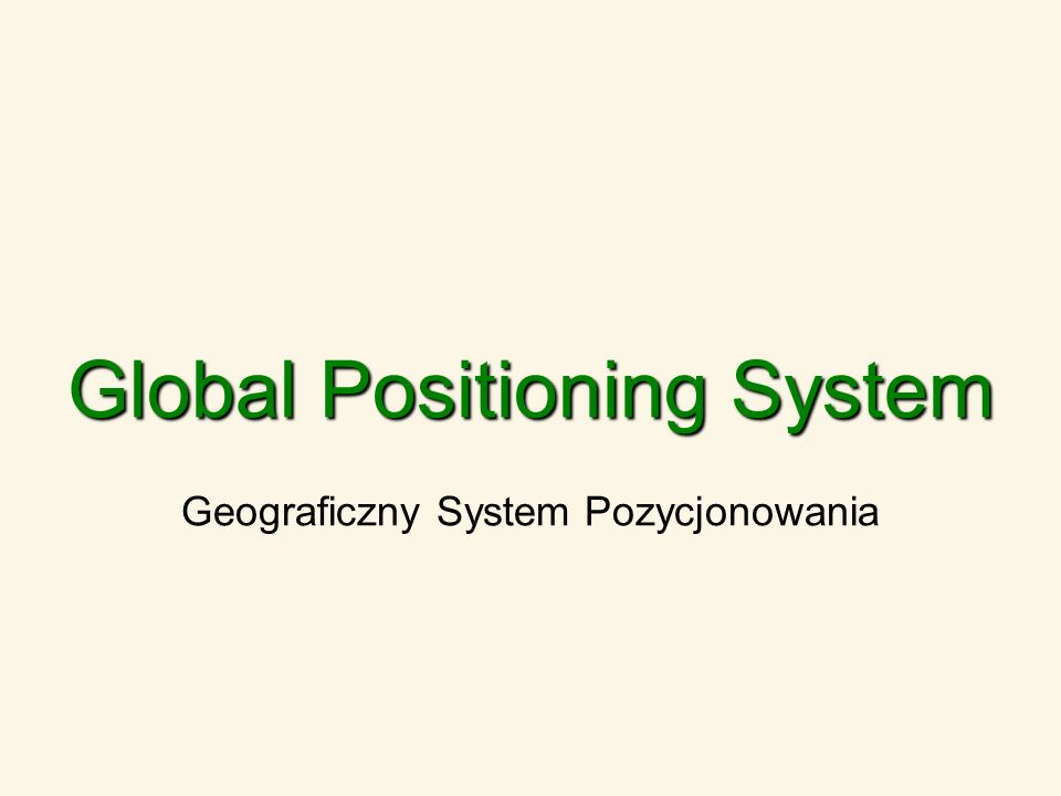 Global Positioning System Geograficzny System Pozycjonowania