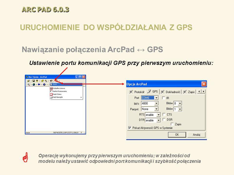 URUCHOMIENIE DO WSPÓŁDZIAŁANIA Z GPS Nawiązanie połączenia ArcPad GPS Operację wykonujemy przy pierwszym uruchomieniu; w zależności od modelu należy u
