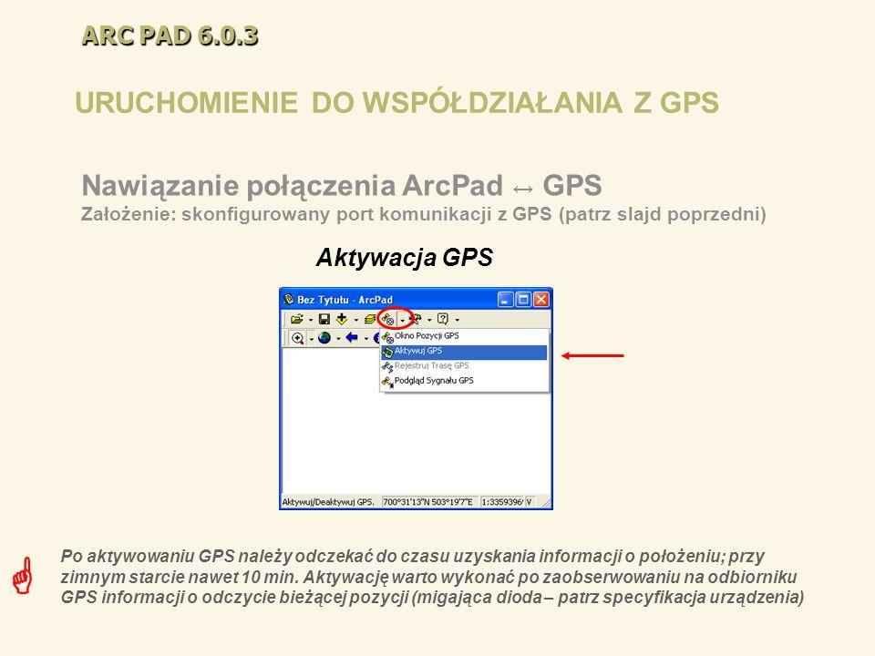 ARC PAD 6.0.3 URUCHOMIENIE DO WSPÓŁDZIAŁANIA Z GPS Aktywacja GPS Nawiązanie połączenia ArcPad GPS Założenie: skonfigurowany port komunikacji z GPS (pa