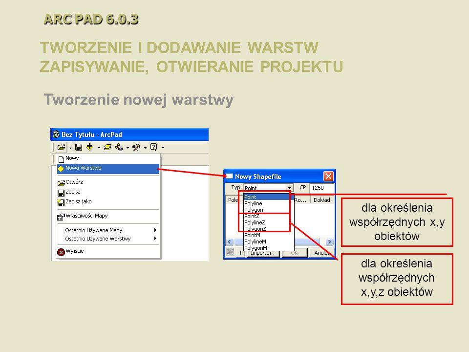 ARC PAD 6.0.3 TWORZENIE I DODAWANIE WARSTW ZAPISYWANIE, OTWIERANIE PROJEKTU Tworzenie nowej warstwy dla określenia współrzędnych x,y obiektów dla okre