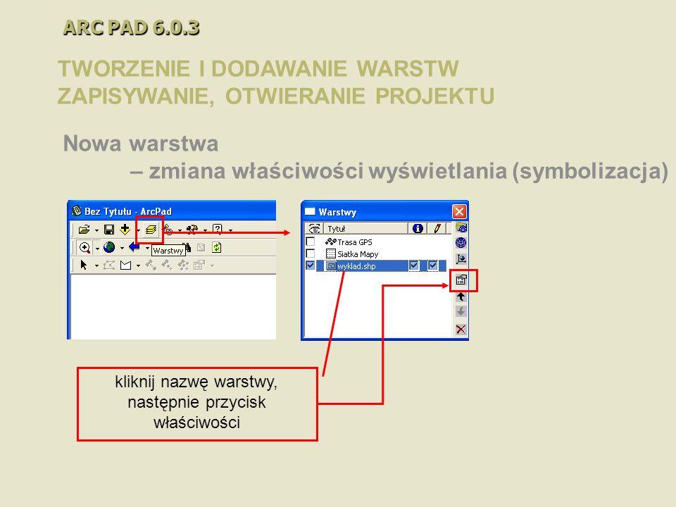 ARC PAD 6.0.3 TWORZENIE I DODAWANIE WARSTW ZAPISYWANIE, OTWIERANIE PROJEKTU Nowa warstwa – zmiana właściwości wyświetlania (symbolizacja) kliknij nazw