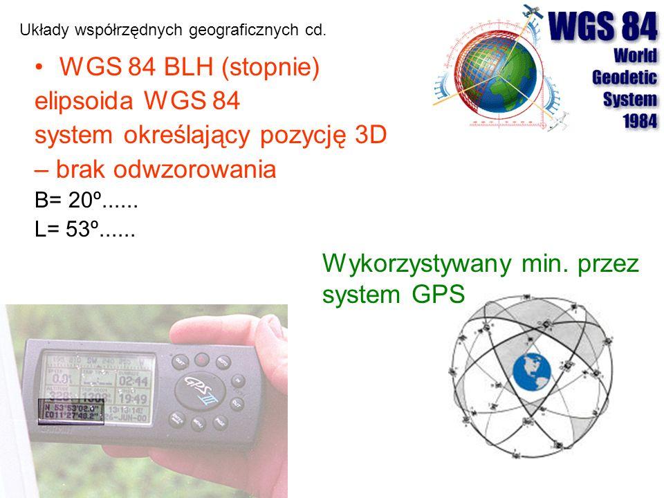 WGS 84 BLH (stopnie) elipsoida WGS 84 system określający pozycję 3D – brak odwzorowania B= 20º...... L= 53º...... Układy współrzędnych geograficznych