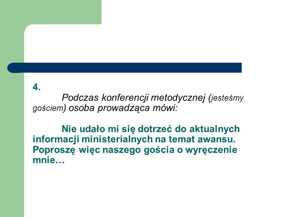 4. Podczas konferencji metodycznej ( jesteśmy gościem ) osoba prowadząca mówi: Nie udało mi się dotrzeć do aktualnych informacji ministerialnych na te