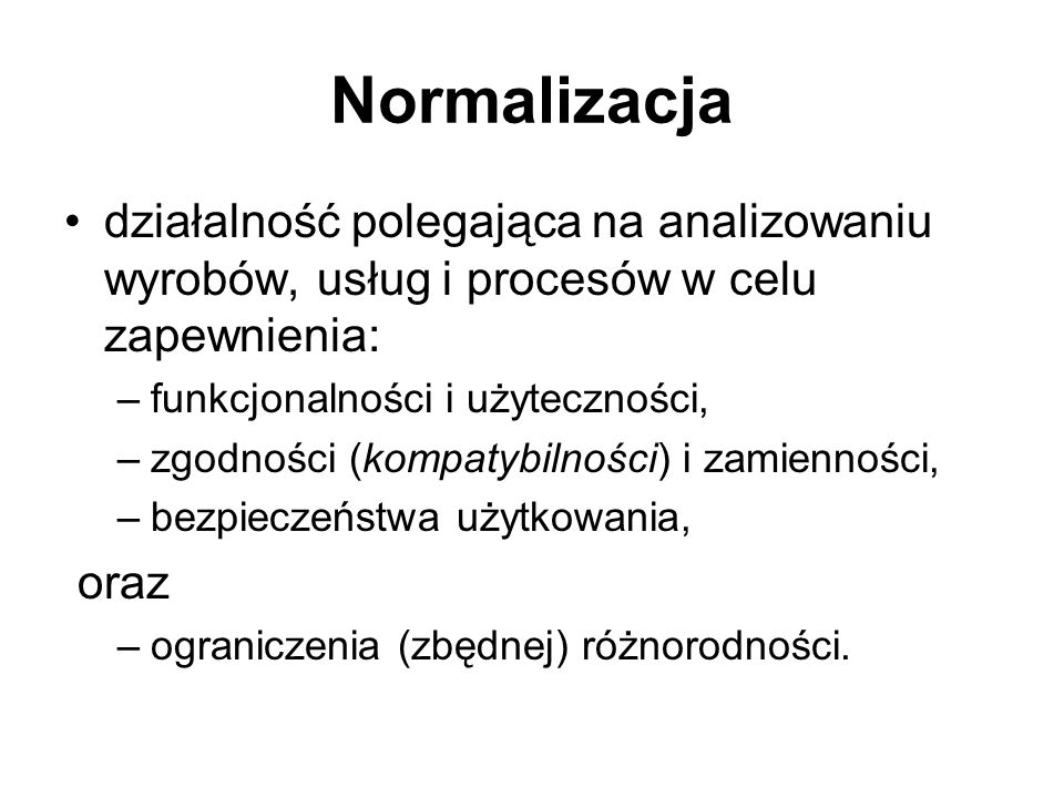Normalizacja działalność polegająca na analizowaniu wyrobów, usług i procesów w celu zapewnienia: –funkcjonalności i użyteczności, –zgodności (kompaty