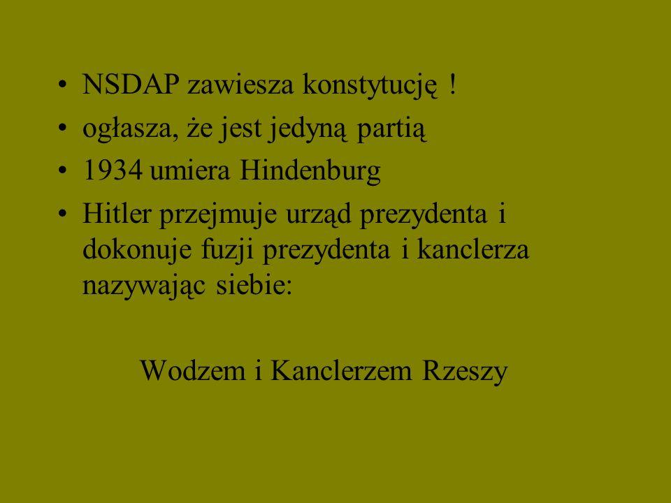 NSDAP zawiesza konstytucję ! ogłasza, że jest jedyną partią 1934 umiera Hindenburg Hitler przejmuje urząd prezydenta i dokonuje fuzji prezydenta i kan