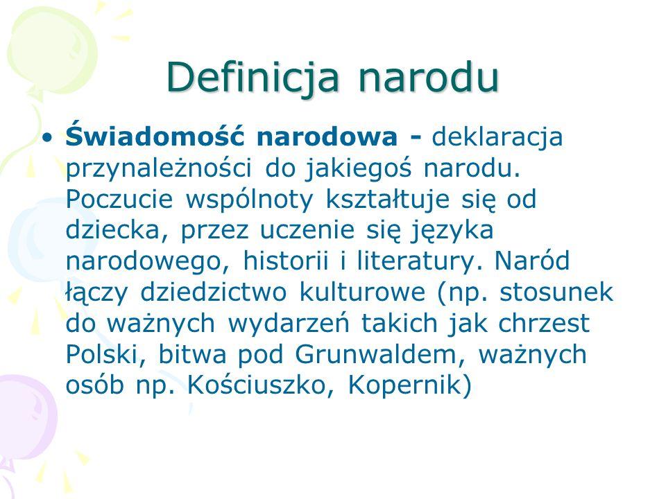 Definicja narodu Świadomość narodowa - deklaracja przynależności do jakiegoś narodu. Poczucie wspólnoty kształtuje się od dziecka, przez uczenie się j