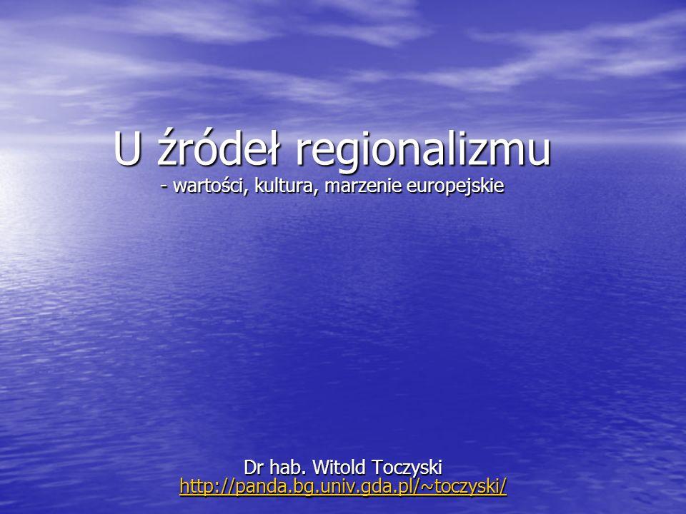 U źródeł regionalizmu - wartości, kultura, marzenie europejskie Dr hab. Witold Toczyski http://panda.bg.univ.gda.pl/~toczyski/ http://panda.bg.univ.gd