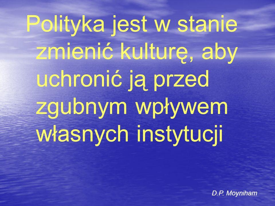 Polityka jest w stanie zmienić kulturę, aby uchronić ją przed zgubnym wpływem własnych instytucji D.P. Moyniham
