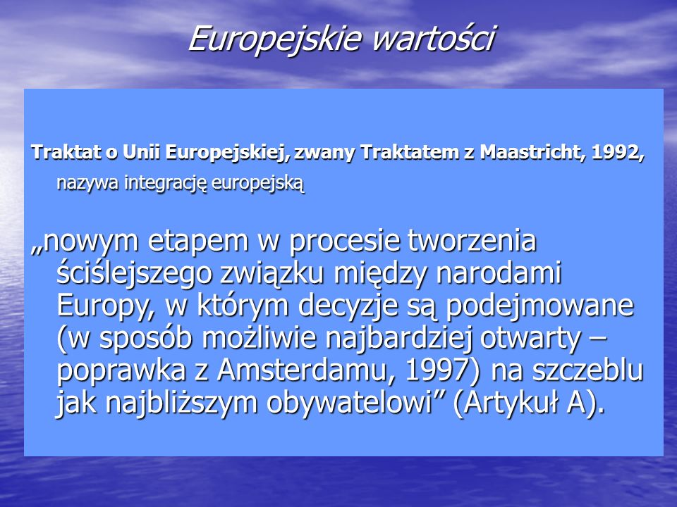 Europejskie wartości Traktat o Unii Europejskiej, zwany Traktatem z Maastricht, 1992, nazywa integrację europejską nowym etapem w procesie tworzenia ś