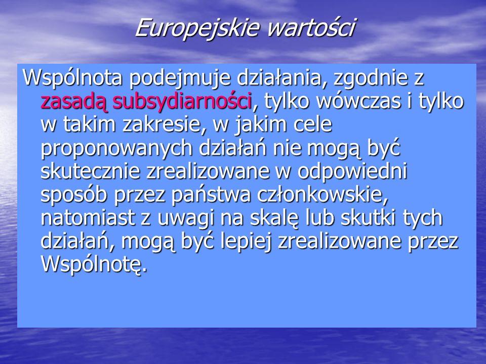 Europejskie wartości Wspólnota podejmuje działania, zgodnie z zasadą subsydiarności, tylko wówczas i tylko w takim zakresie, w jakim cele proponowanyc