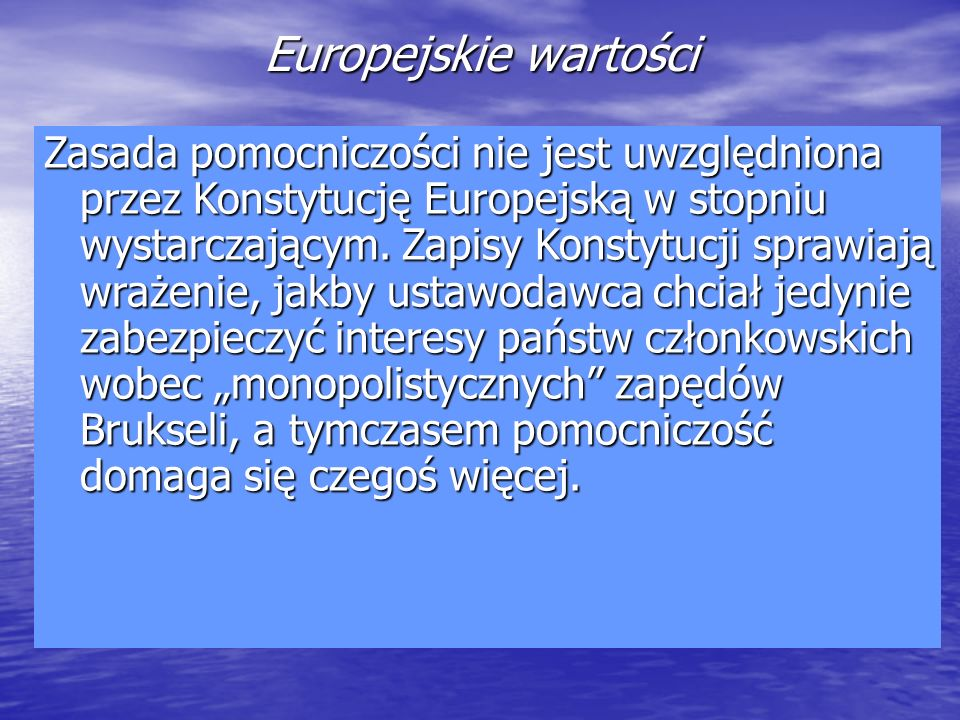 Europejskie wartości Zasada pomocniczości nie jest uwzględniona przez Konstytucję Europejską w stopniu wystarczającym. Zapisy Konstytucji sprawiają wr