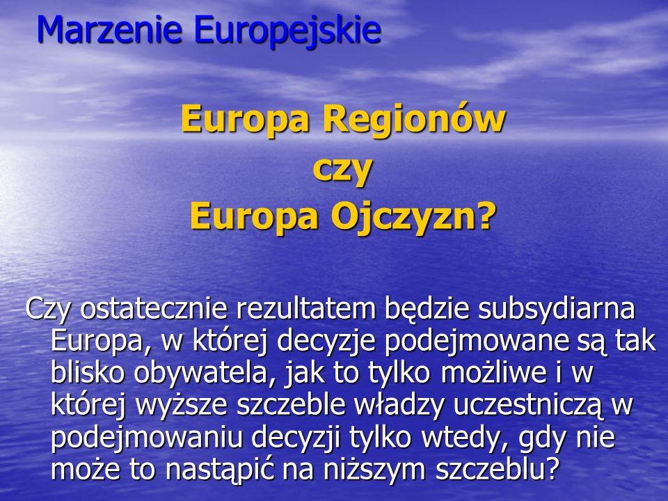 Marzenie Europejskie Europa Regionów czy Europa Ojczyzn? Czy ostatecznie rezultatem będzie subsydiarna Europa, w której decyzje podejmowane są tak bli