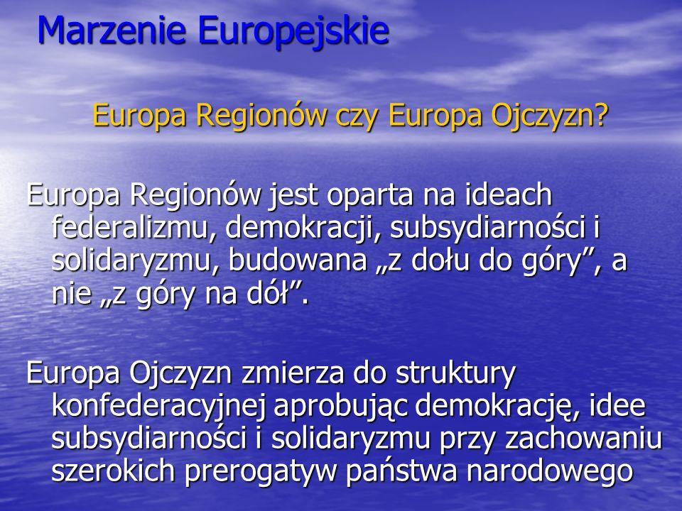 Marzenie Europejskie Europa Regionów czy Europa Ojczyzn? Europa Regionów jest oparta na ideach federalizmu, demokracji, subsydiarności i solidaryzmu,