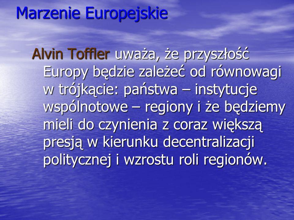 Marzenie Europejskie Alvin Toffler uważa, że przyszłość Europy będzie zależeć od równowagi w trójkącie: państwa – instytucje wspólnotowe – regiony i ż
