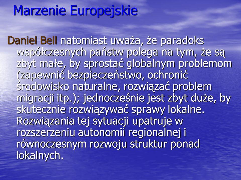 Marzenie Europejskie Daniel Bell natomiast uważa, że paradoks współczesnych państw polega na tym, że są zbyt małe, by sprostać globalnym problemom (za