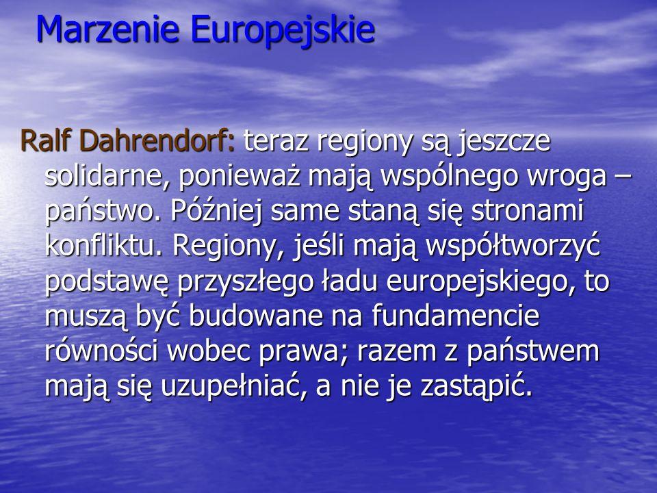 Marzenie Europejskie Ralf Dahrendorf: teraz regiony są jeszcze solidarne, ponieważ mają wspólnego wroga – państwo. Później same staną się stronami kon