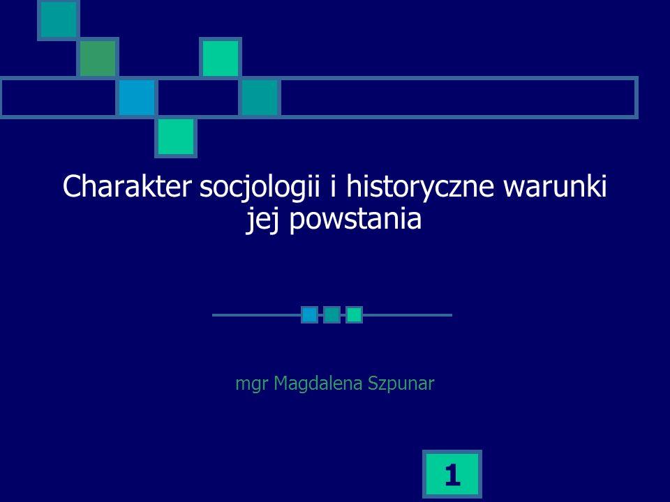 1 Charakter socjologii i historyczne warunki jej powstania mgr Magdalena Szpunar