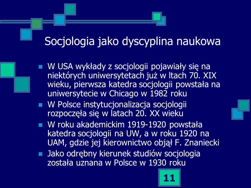 11 Socjologia jako dyscyplina naukowa W USA wykłady z socjologii pojawiały się na niektórych uniwersytetach już w ltach 70. XIX wieku, pierwsza katedr