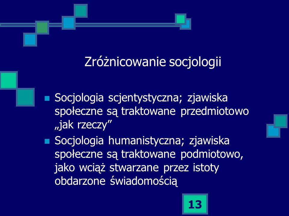 13 Zróżnicowanie socjologii Socjologia scjentystyczna; zjawiska społeczne są traktowane przedmiotowo jak rzeczy Socjologia humanistyczna; zjawiska spo