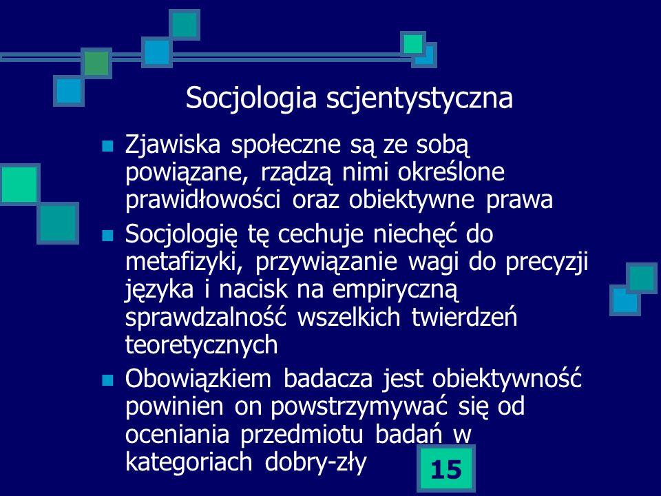15 Socjologia scjentystyczna Zjawiska społeczne są ze sobą powiązane, rządzą nimi określone prawidłowości oraz obiektywne prawa Socjologię tę cechuje