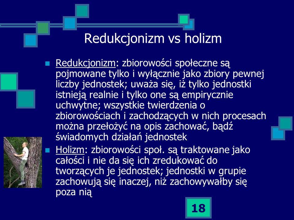 18 Redukcjonizm vs holizm Redukcjonizm: zbiorowości społeczne są pojmowane tylko i wyłącznie jako zbiory pewnej liczby jednostek; uważa się, iż tylko