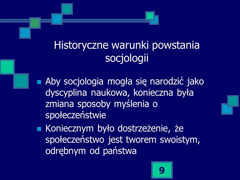 9 Historyczne warunki powstania socjologii Aby socjologia mogła się narodzić jako dyscyplina naukowa, konieczna była zmiana sposoby myślenia o społecz