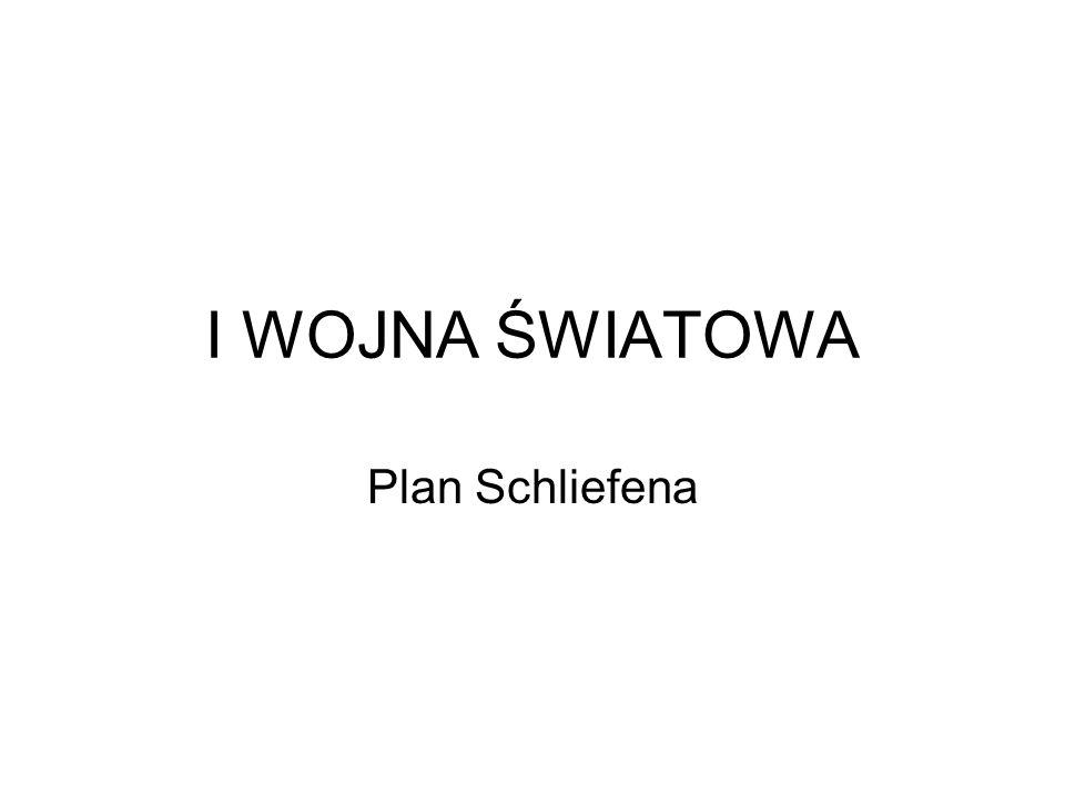 I WOJNA ŚWIATOWA Plan Schliefena – nazwa używana w historiografii na określenie planu wojny na dwa fronty przeciwko Francji i Rosji opracowanego przed I wojną światową, w 1905 roku przez feldmarszałka Alfreda von Schlieffena (szefa sztabu armii pruskiej w latach 1891-1905).