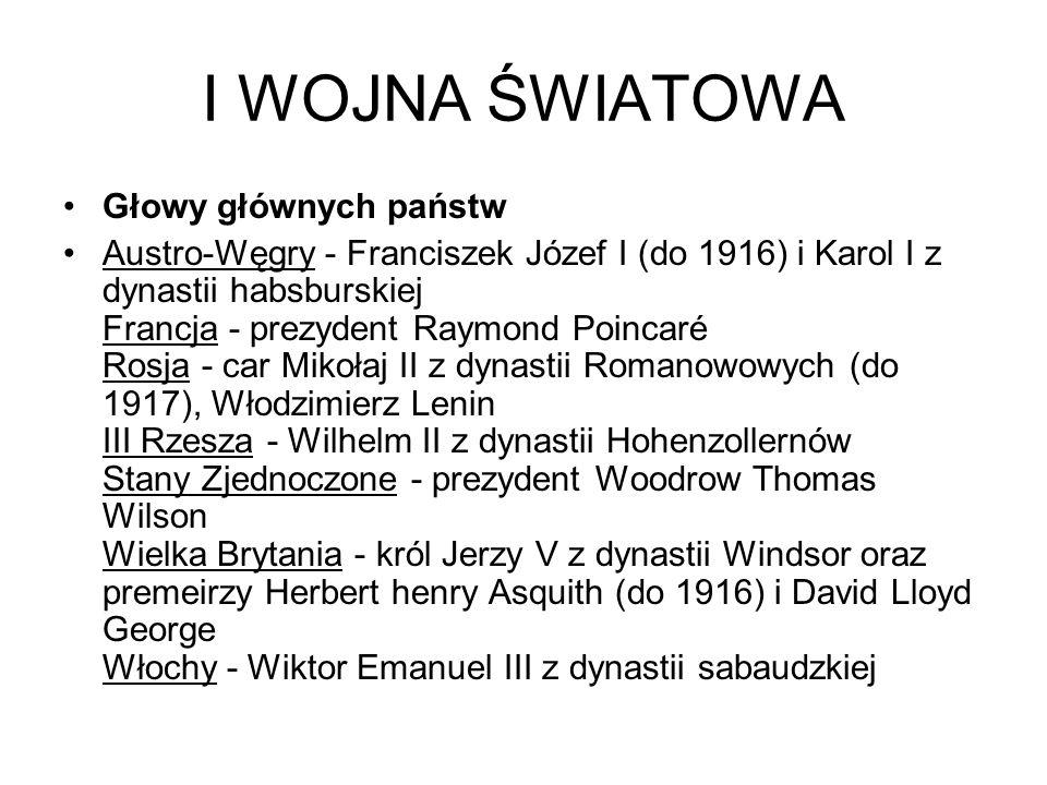 I WOJNA ŚWIATOWA Głowy głównych państw Austro-Węgry - Franciszek Józef I (do 1916) i Karol I z dynastii habsburskiej Francja - prezydent Raymond Poincaré Rosja - car Mikołaj II z dynastii Romanowowych (do 1917), Włodzimierz Lenin III Rzesza - Wilhelm II z dynastii Hohenzollernów Stany Zjednoczone - prezydent Woodrow Thomas Wilson Wielka Brytania - król Jerzy V z dynastii Windsor oraz premeirzy Herbert henry Asquith (do 1916) i David Lloyd George Włochy - Wiktor Emanuel III z dynastii sabaudzkiej