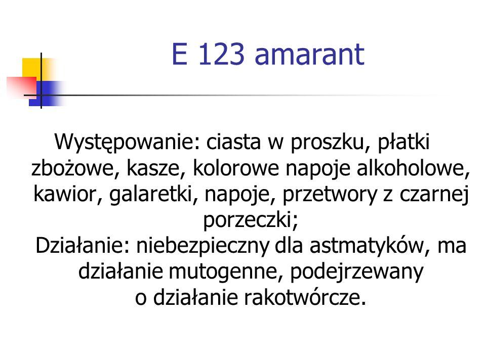 E 123 amarant Występowanie: ciasta w proszku, płatki zbożowe, kasze, kolorowe napoje alkoholowe, kawior, galaretki, napoje, przetwory z czarnej porzec