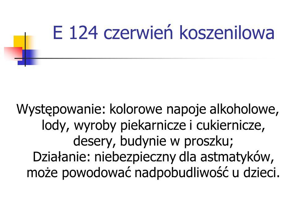 E 124 czerwień koszenilowa Występowanie: kolorowe napoje alkoholowe, lody, wyroby piekarnicze i cukiernicze, desery, budynie w proszku; Działanie: nie