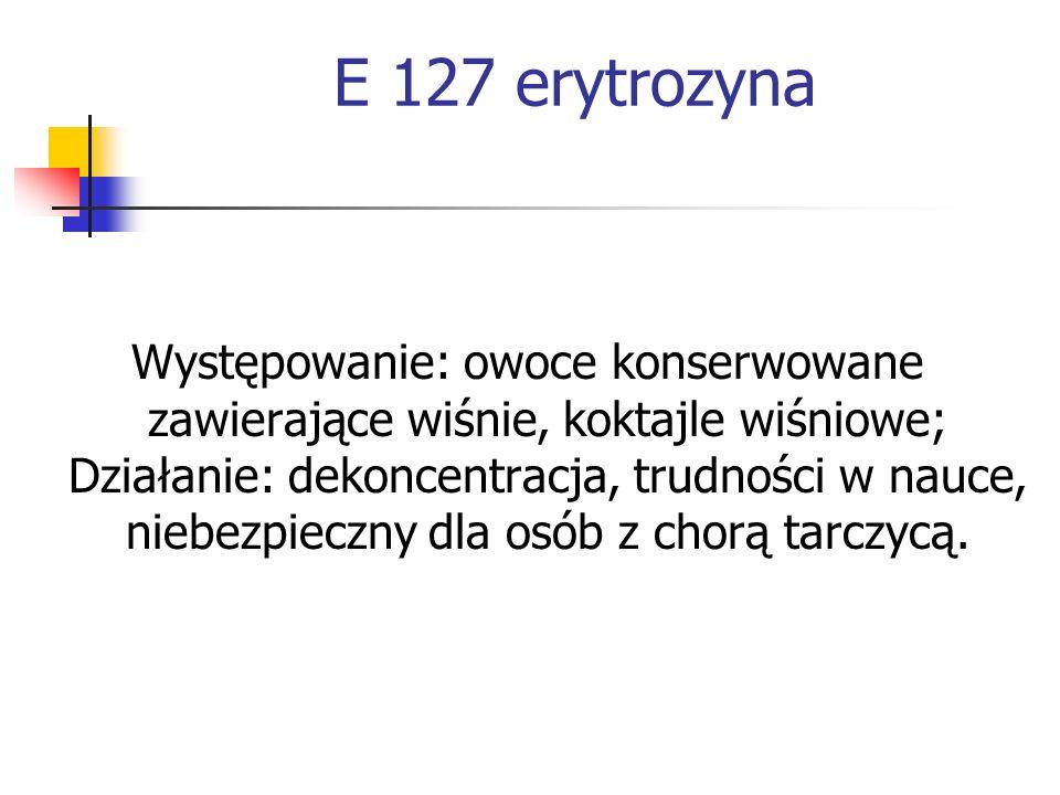 E 127 erytrozyna Występowanie: owoce konserwowane zawierające wiśnie, koktajle wiśniowe; Działanie: dekoncentracja, trudności w nauce, niebezpieczny d