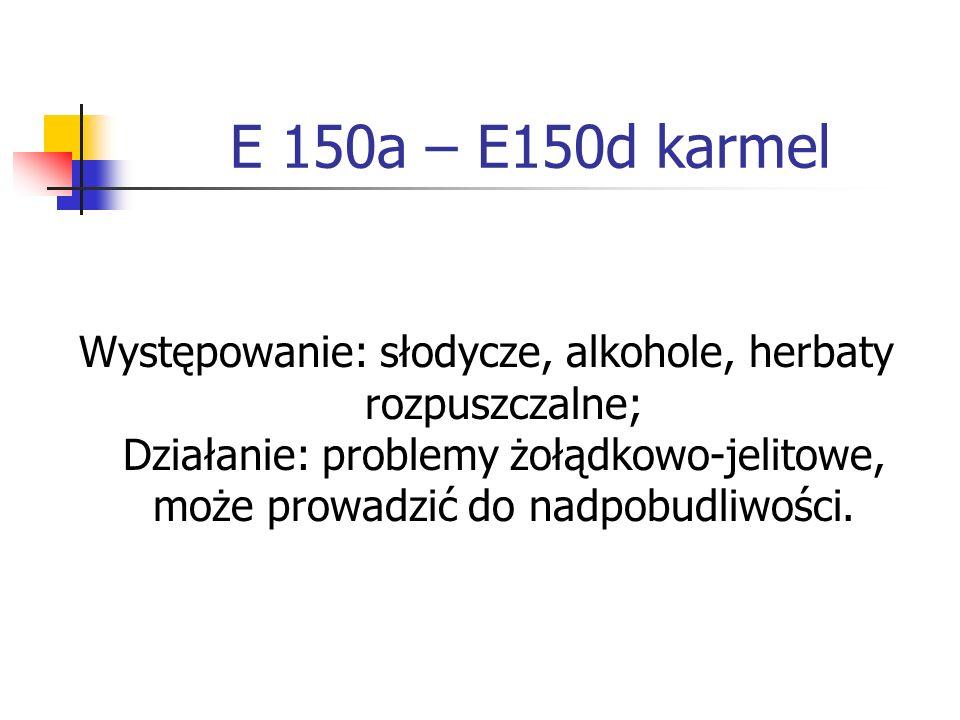 E 150a – E150d karmel Występowanie: słodycze, alkohole, herbaty rozpuszczalne; Działanie: problemy żołądkowo-jelitowe, może prowadzić do nadpobudliwoś