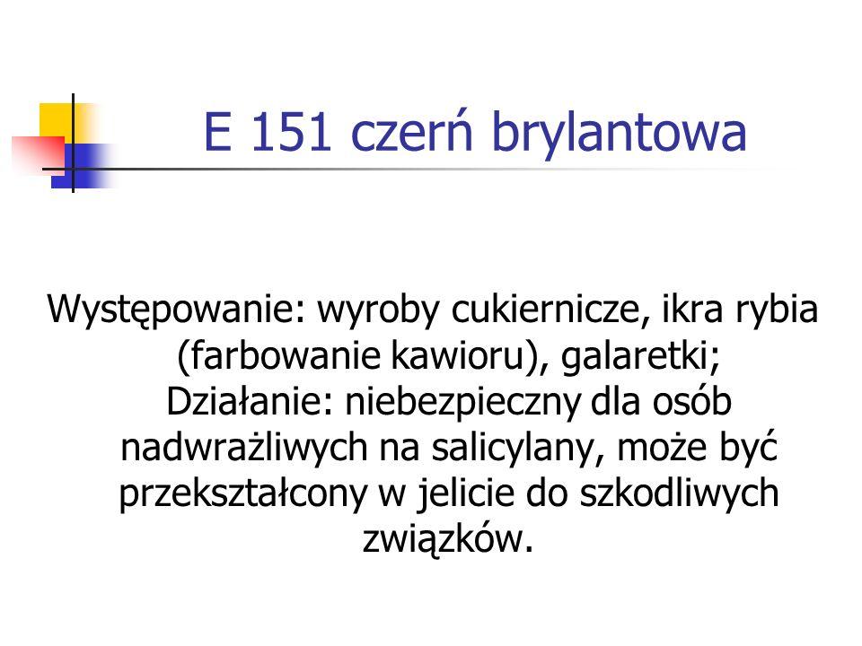E 151 czerń brylantowa Występowanie: wyroby cukiernicze, ikra rybia (farbowanie kawioru), galaretki; Działanie: niebezpieczny dla osób nadwrażliwych n
