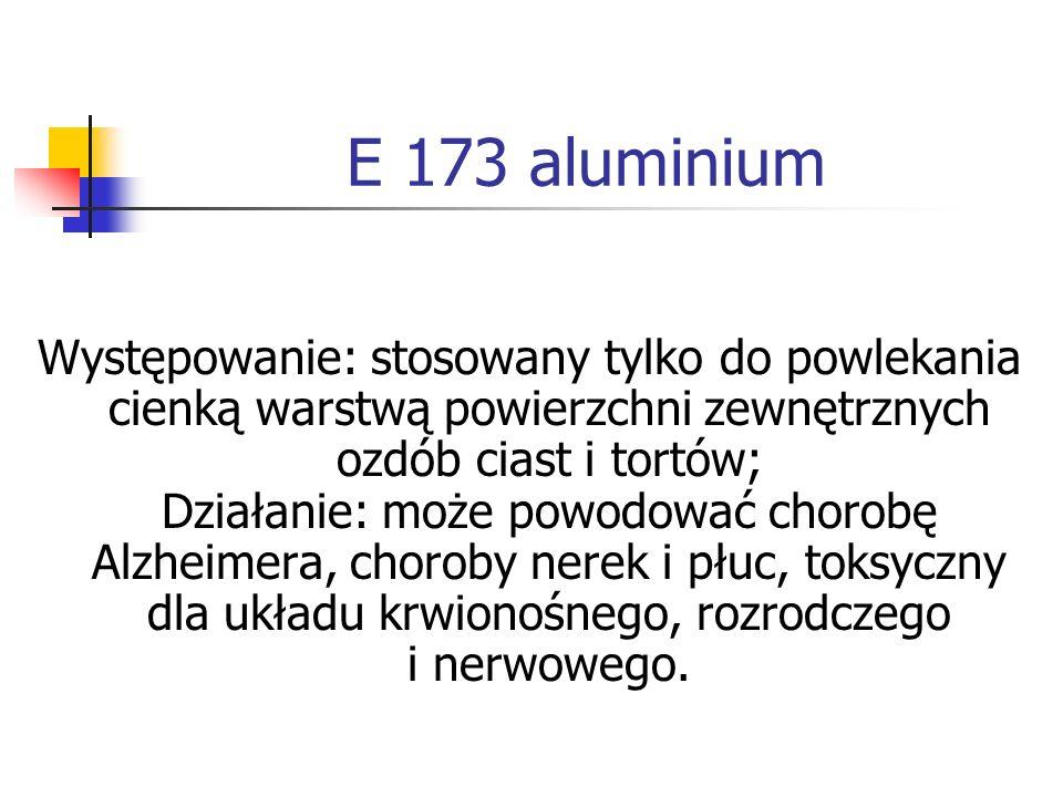 E 173 aluminium Występowanie: stosowany tylko do powlekania cienką warstwą powierzchni zewnętrznych ozdób ciast i tortów; Działanie: może powodować ch