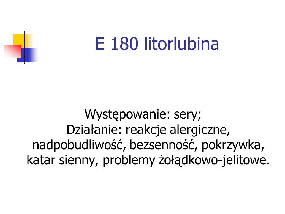 E 180 litorlubina Występowanie: sery; Działanie: reakcje alergiczne, nadpobudliwość, bezsenność, pokrzywka, katar sienny, problemy żołądkowo-jelitowe.