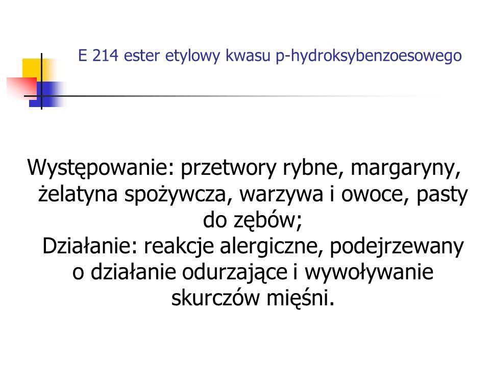 E 214 ester etylowy kwasu p-hydroksybenzoesowego Występowanie: przetwory rybne, margaryny, żelatyna spożywcza, warzywa i owoce, pasty do zębów; Działa