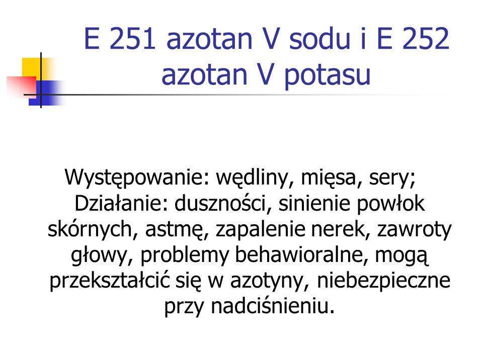 E 251 azotan V sodu i E 252 azotan V potasu Występowanie: wędliny, mięsa, sery; Działanie: duszności, sinienie powłok skórnych, astmę, zapalenie nerek