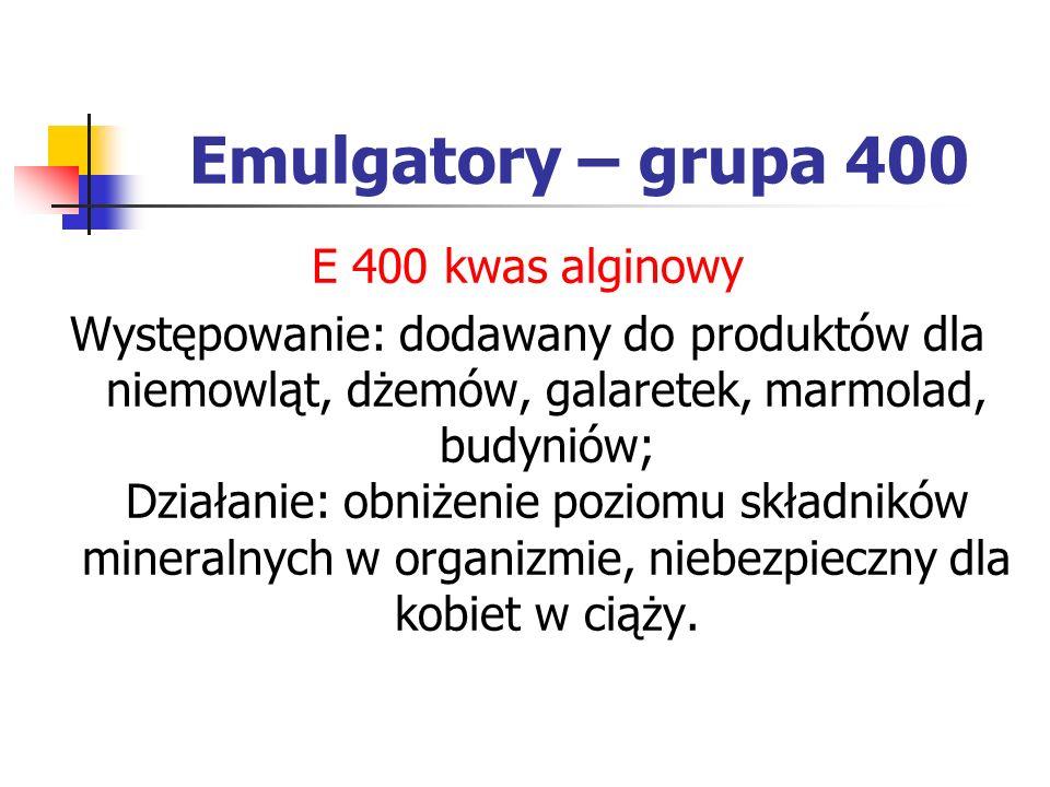 Emulgatory – grupa 400 E 400 kwas alginowy Występowanie: dodawany do produktów dla niemowląt, dżemów, galaretek, marmolad, budyniów; Działanie: obniże