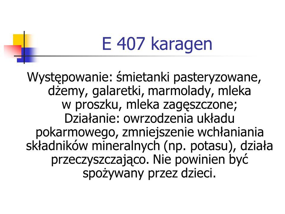 E 407 karagen Występowanie: śmietanki pasteryzowane, dżemy, galaretki, marmolady, mleka w proszku, mleka zagęszczone; Działanie: owrzodzenia układu po