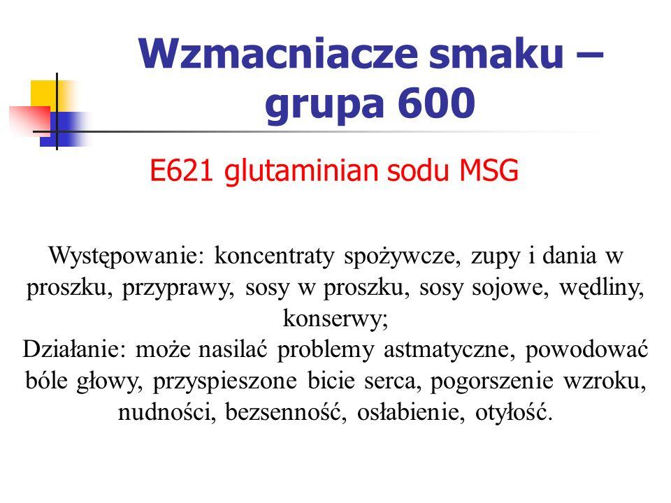 Wzmacniacze smaku – grupa 600 E621 glutaminian sodu MSG Występowanie: koncentraty spożywcze, zupy i dania w proszku, przyprawy, sosy w proszku, sosy s