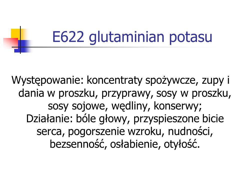 E622 glutaminian potasu Występowanie: koncentraty spożywcze, zupy i dania w proszku, przyprawy, sosy w proszku, sosy sojowe, wędliny, konserwy; Działa