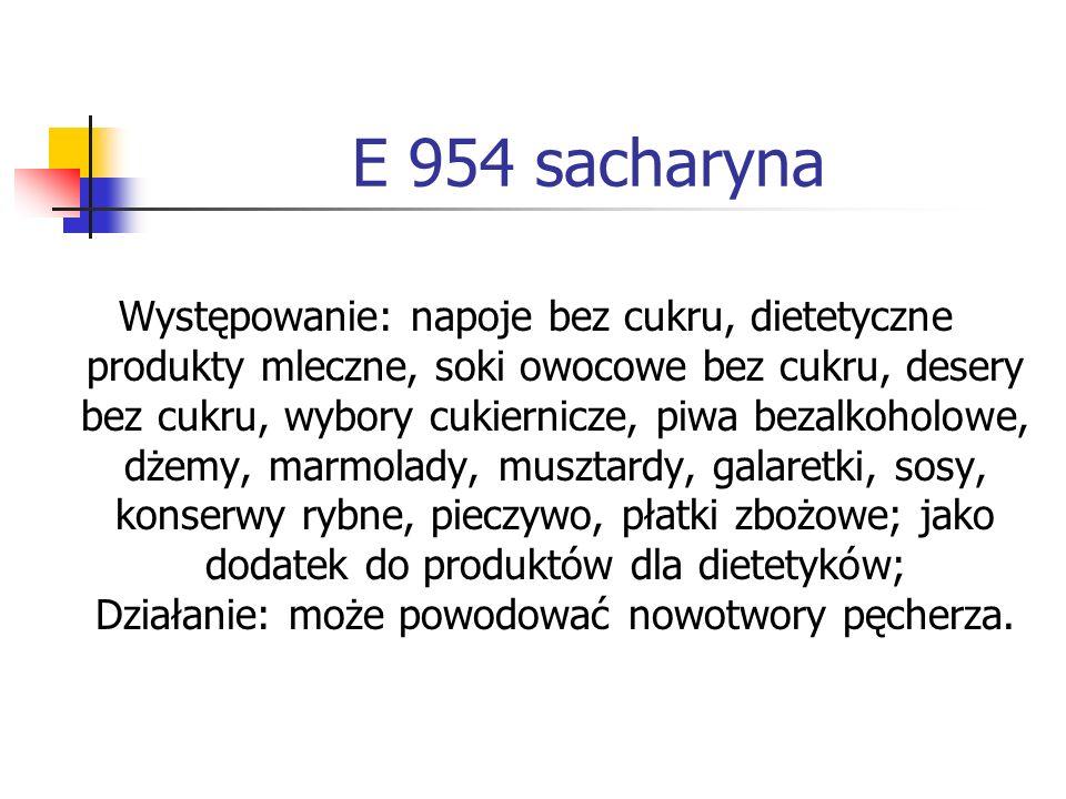 E 954 sacharyna Występowanie: napoje bez cukru, dietetyczne produkty mleczne, soki owocowe bez cukru, desery bez cukru, wybory cukiernicze, piwa bezal